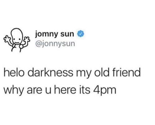 My Old Friend: jomny sun  @jonnysun  helo darkness my old friend  why are u here its 4pm
