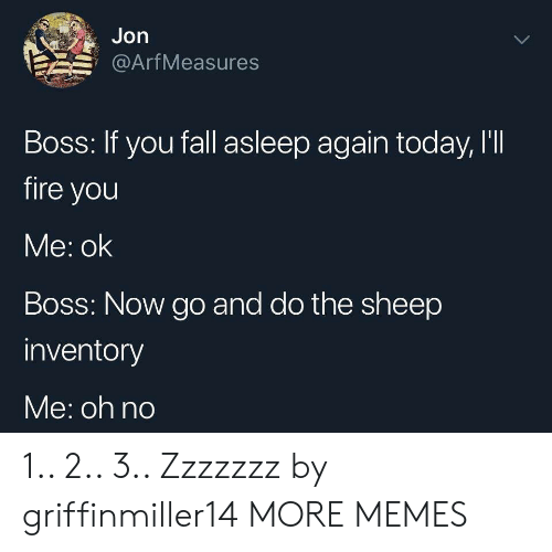 Dank, Fall, and Fire: Jon  Arf Measures  Boss: If you fall asleep again today, I'II  fire you  Me: ok  Boss: Now go and do the sheep  inventory  Me: oh no 1.. 2.. 3.. Zzzzzzz by griffinmiller14 MORE MEMES