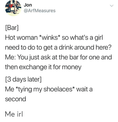 Money, Girl, and Irl: Jon  @ArfMeasures  [Bar]  Hot woman *winks* so what's a girl  need to do to get a drink around here?  Me: You just ask at the bar for one and  then exchange it for money  [3 days later]  Me *tying my shoelaces* wait a  second Me irl