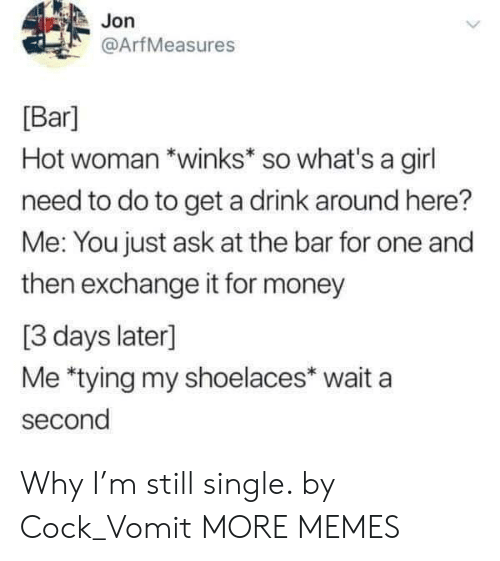 Wait A Second: Jon  @ArfMeasures  [Bar]  Hot woman *winks* so what's a girl  need to do to get a drink around here?  Me: You just ask at the bar for one and  then exchange it for money  [3 days later]  Me *tying my shoelaces* wait a  second Why I'm still single. by Cock_Vomit MORE MEMES