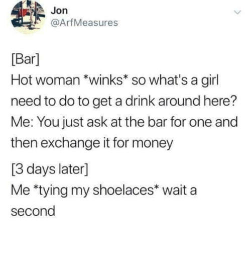 Wait A Second: Jon  @ArfMeasures  [Bar]  Hot woman *winks* so what's a girl  need to do to get a drink around here?  Me: You just ask at the bar for one and  then exchange it for money  [3 days later]  Me *tying my shoelaces* wait a  second Meirl