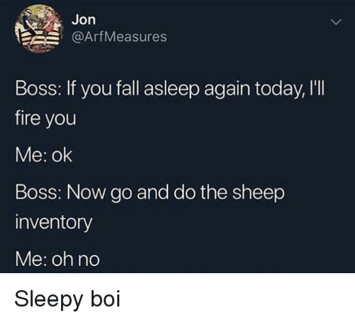 Fall, Fire, and Today: Jon  @ArfMeasures  Boss: If you fall asleep again today, I'I  fire you  Me: ok  Boss: Now go and do the sheep  inventory  Me: oh no Sleepy boi