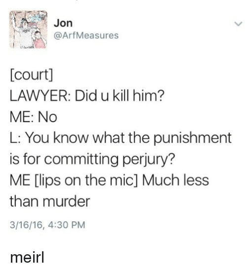Lawyer, Murder, and MeIRL: Jon  @ArfMeasures  [court]  LAWYER: Did u kill him?  ME: No  L: You know what the punishment  is for committing perjury?  ME [lips on the mic] Much less  than murder  3/16/16, 4:30 PM meirl