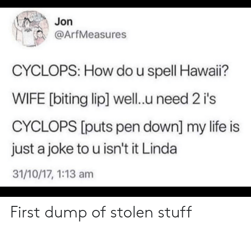Life, Stuff, and Wife: Jon  @ArfMeasures  CYCLOPS: How do u spell Hawai?  WIFE [biting lip] well.u need 2 i's  CYCLOPS [puts pen down] my life is  just a joke to u isn't it Linda  31/10/17, 1:13 am First dump of stolen stuff