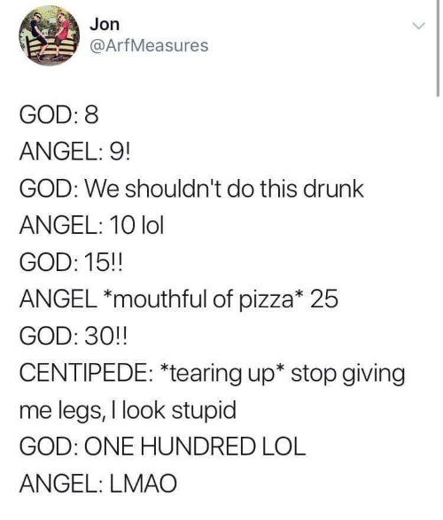 mouthful: Jon  @ArfMeasures  GOD: 8  ANGEL: 9!  GOD: We shouldn't do this drunk  ANGEL: 10 lol  GOD: 15!  ANGEL *mouthful of pizza* 25  GOD: 30!!  CENTIPEDE: *tearing up* stop giving  me legs, I look stupid  GOD: ONE HUNDRED LOL  ANGEL: LMAO