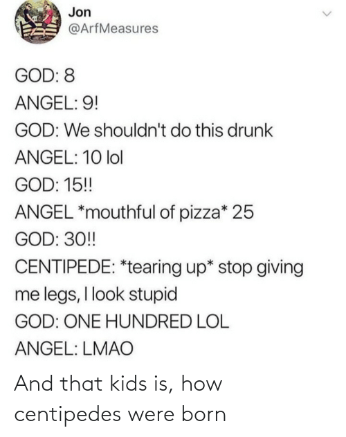 legs: Jon  @ArfMeasures  GOD: 8  ANGEL: 9!  GOD: We shouldn't do this drunk  ANGEL: 10 lol  GOD: 15!  ANGEL *mouthful of pizza* 25  GOD: 30!  CENTIPEDE: *tearing up* stop giving  me legs, I look stupid  GOD: ONE HUNDRED LOL  ANGEL: LMAO And that kids is, how centipedes were born