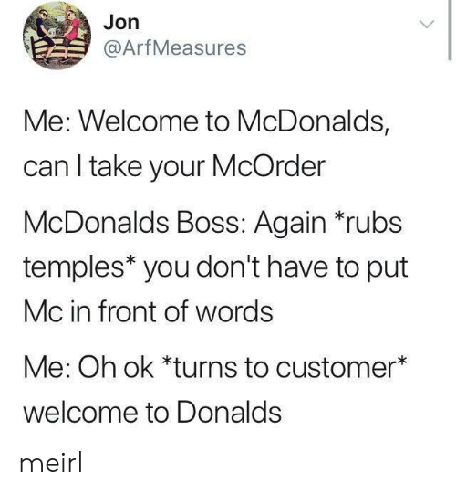 Welcome To Mcdonalds: Jon  @ArfMeasures  Me: Welcome to McDonalds,  can I take your McOrder  McDonalds Boss: Again rubs  temples* you don't have to put  Mc in front of words  Me: Oh ok *turns to customer*  welcome to Donalds meirl