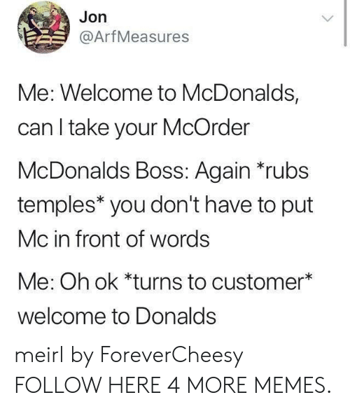 Welcome To Mcdonalds: Jon  @ArfMeasures  Me: Welcome to McDonalds,  can I take your McOrder  McDonalds Boss: Again *rubs  temples* you don't have to put  Mc in front of words  Me: Oh ok *turns to customer*  welcome to Donalds meirl by ForeverCheesy FOLLOW HERE 4 MORE MEMES.