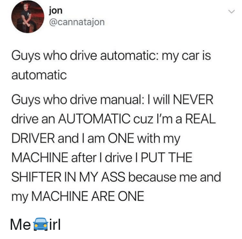 I Am One: jon  @cannatajon  Guys who drive automatic: my car is  automatic  Guvs who drive manual: I will NEVER  drive an AUTOMATIC cuz I'm a REAL  DRIVER and I am ONE with my  MACHINE after I drive I PUT THE  SHIFTERIN MY ASS because me and  my MACHINE ARE ONE Me🚘irl