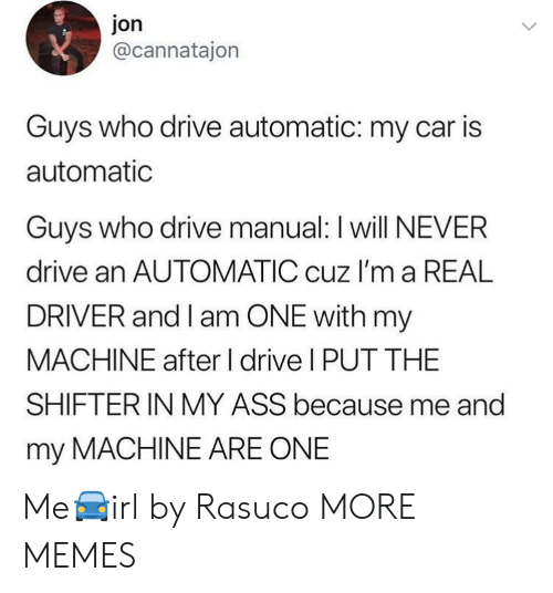 I Am One: jon  @cannatajon  Guys who drive automatic: my car is  automatic  Guvs who drive manual: I will NEVER  drive an AUTOMATIC cuz I'm a REAL  DRIVER and I am ONE with my  MACHINE after I drive I PUT THE  SHIFTERIN MY ASS because me and  my MACHINE ARE ONE Me🚘irl by Rasuco MORE MEMES