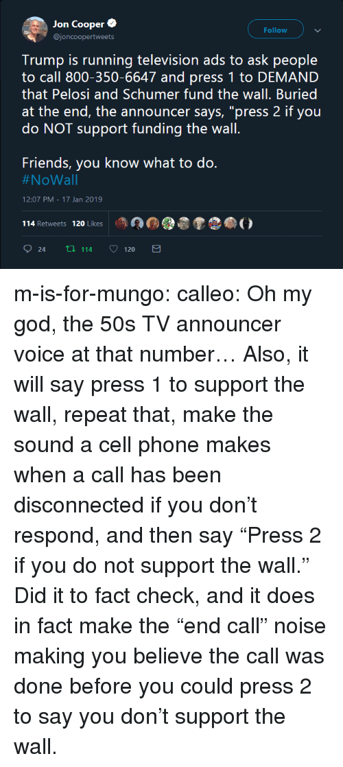 """announcer: Jon Coopere  @joncoopertweets  Follow  Trump is running television ads to ask people  to call 800-350-6647 and press 1 to DEMAND  that Pelosi and Schumer fund the wall. Buried  at the end, the announcer says, """"press 2 if you  do NOT support funding the wall  Friends, you know what to do.  #NoWall  12:07 PM-17 Jan 2019  114 Retweets 120 Likes  24 tl 114 120 m-is-for-mungo: calleo:  Oh my god, the 50s TV announcer voice at that number… Also, it will say press 1 to support the wall, repeat that, make the sound a cell phone makes when a call has been disconnected if you don't respond, and then say""""Press 2 if you do notsupport the wall.""""   Did it to fact check, and it does in fact make the """"end call"""" noise making you believe the call was done before you could press 2 to say you don't support the wall."""