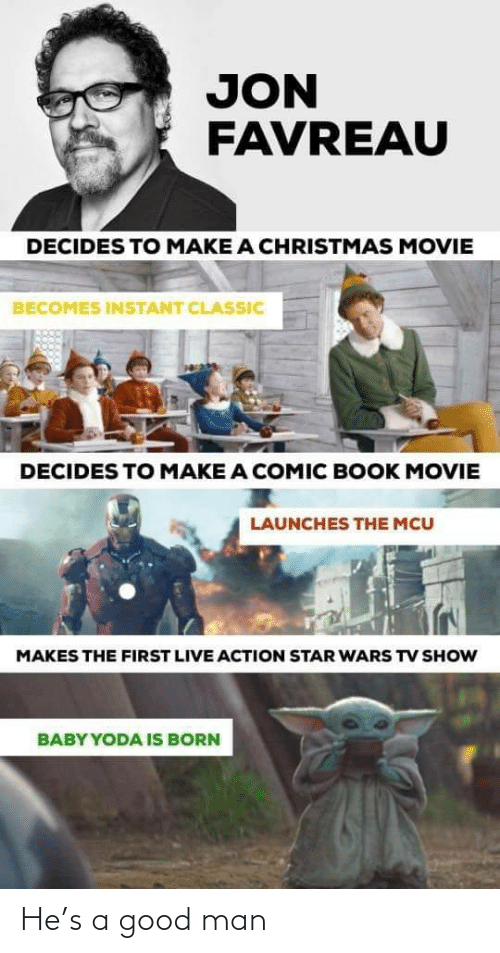 action: JON  FAVREAU  DECIDES TO MAKE A CHRISTMAS MOVIE  BECOMES INSTANT CLASSIC  DECIDES TO MAKE A COMIC BOOK MOVIE  LAUNCHES THE MCU  MAKES THE FIRST LIVE ACTION STAR WARS TV SHOW  BABY YODA IS BORN He's a good man
