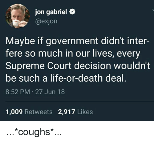 Life, Memes, and Supreme: jon gabriel e  @exjon  Maybe if government didn't inter-  fere so much in our lives, every  Supreme Court decision wouldn't  be such a life-or-death deal  8:52 PM 27 Jun 18  1,009 Retweets 2,917 Likes ...*coughs*...