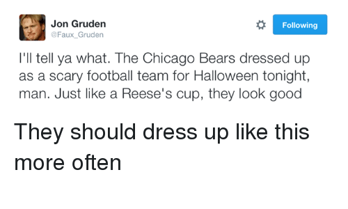 Chicago Bear: Jon Gruden  R Following  @Faux Gruden  I'll tell ya what. The Chicago Bears dressed u  as a scary football team for Halloween tonight,  man. Just like a Reese's cup, they look good They should dress up like this more often