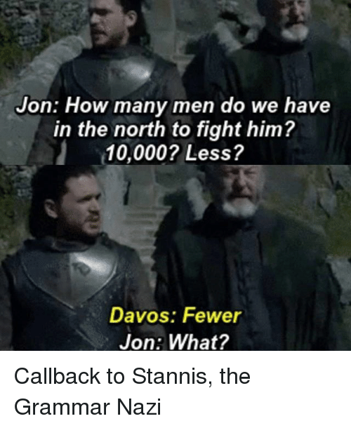 grammar nazi: Jon: How many men do we have  in the north to fight him?  10,000? Less?  Davos: Fewer  Jon: What? Callback to Stannis, the Grammar Nazi