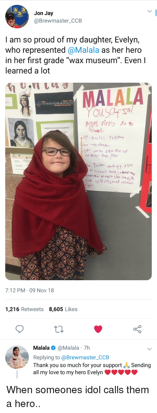 "Jay, Love, and Thank You: Jon Jay  @Brewmaster_CCB  I am so proud of my daughter, Evelyn,  who represented @Malala as her hero  in her first grade ""wax museum"". Even I  learned a lot  ב--' MALALA  cheo  17 BothIn Pa kistu  7:12 PM- 09 Nov 18  1,216 Retweets 8,605 Likes  o 0  Malala@Malala 7h  Replying to @Brewmaster_CCB  Thank you so much for your supportSending  all my love to my hero Evelyn When someones idol calls them a hero.."