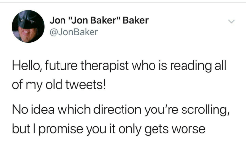"Future, Hello, and Old: Jon ""Jon Baker"" Baker  @JonBaker  Hello, future therapist who is reading all  of my old tweets!  No idea which direction you're scrolling,  but I promise you it only gets worse"