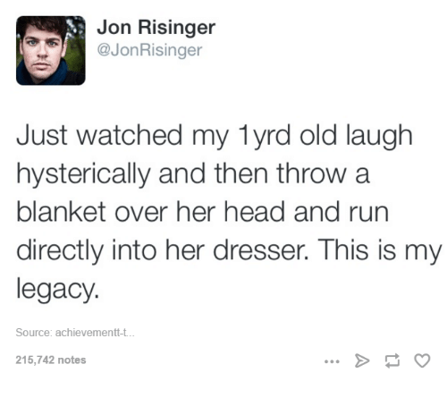 Head, Run, and Legacy: Jon Risinger  A @Jon Risinger  Just watched my lyrd old laugh  hysterically and then throw a  blanket over her head and run  directly into her dresser. This is my  legacy  Source: achievement-t.  215,742 notes