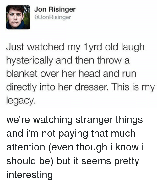 Memes, Legacy, and 🤖: Jon Risinger  Jon Risinger  Just watched my lyrd old laugh  hysterically and then throw a  blanket over her head and run  directly into her dresser. This is my  legacy. we're watching stranger things and i'm not paying that much attention (even though i know i should be) but it seems pretty interesting