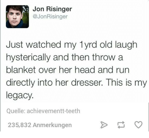Dank, Head, and Run: Jon Risinger  @JonRisinger  Just watched my lyrd old laugh  hysterically and then throw a  blanket over her head and run  directly into her dresser. This is my  legacy  Quelle: achievement t-teeth  235,832 Anmerkungen