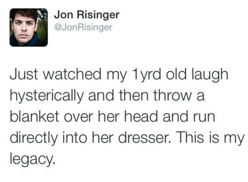 Laughing Hysterically: Jon Risinger  Just watched my lyrd old laugh  hysterically and then throw a  blanket over her head and run  directly into her dresser. This is my  legacy.
