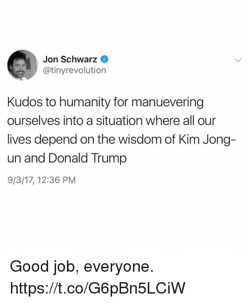 Donald Trump, Funny, and Kim Jong-Un: Jon Schwarz  @tinyrevolution  Kudos to humanity for manuevering  ourselves into a situation where all our  lives depend on the wisdom of Kim Jong-  un and Donald Trump  9/3/17, 12:36 PM Good job, everyone. https://t.co/G6pBn5LCiW