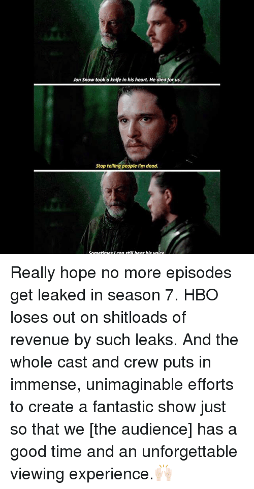 Hbo, Memes, and Jon Snow: Jon Snow took a knife in his heart. He died for us.  Stop telling people I'm dead.  Sometimes l can still hear his voice Really hope no more episodes get leaked in season 7. HBO loses out on shitloads of revenue by such leaks. And the whole cast and crew puts in immense, unimaginable efforts to create a fantastic show just so that we [the audience] has a good time and an unforgettable viewing experience.🙌🏻