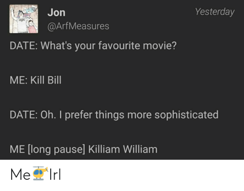 favourite movie: Jon  Yesterday  @ArfMeasures  DATE: What's your favourite movie?  ME: Kill Bill  DATE: Oh. I prefer things more sophisticated  ME [long pause] Killiam William Me🚁Irl