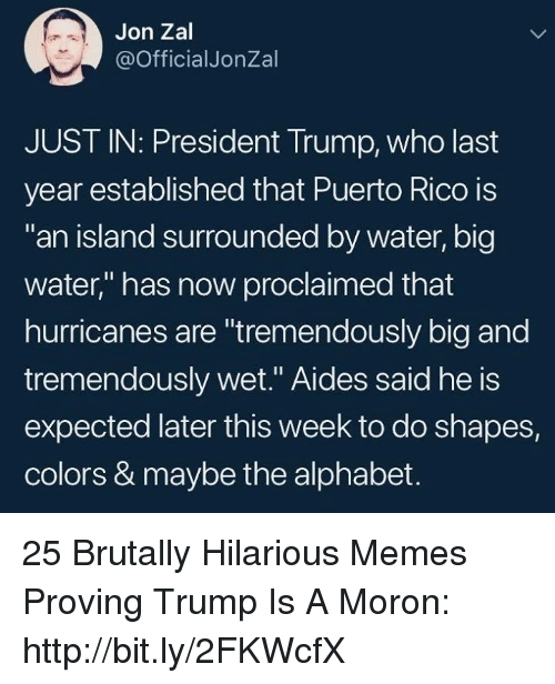 """Memes, Alphabet, and Http: Jon Zal  @OfficialJonZal  JUST IN: President Trump, who last  year established that Puerto Rico is  an island surrounded by water, big  water,"""" has now proclaimed that  hurricanes are """"tremendously big and  tremendously wet."""" Aides said he is  expected later this week to do shapes,  colors & maybe the alphabet. 25 Brutally Hilarious Memes Proving Trump Is A Moron: http://bit.ly/2FKWcfX"""