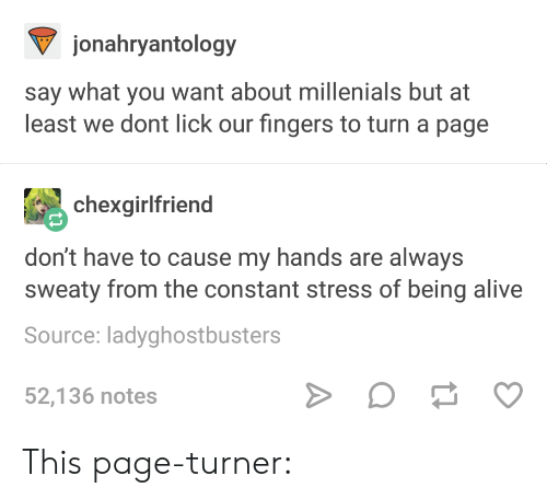 Turner: jonahryantology  say what you want about millenials but at  least we dont lick our fingers to turn a page  chexgirlfriend  don't have to cause my hands are always  sweaty from the constant stress of being alive  Source: ladyghostbusters  52,136 notes This page-turner: