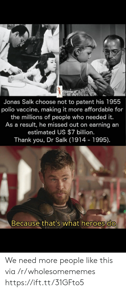 People Like: Jonas Salk choose not to patent his 1955  polio vaccine, making it more affordable for  the millions of people who need ed it.  As a result, he missed out on earning an  estimated US $7 billion.  Thank you, Dr Salk (1914 - 1995).  Because that's what heroes do We need more people like this via /r/wholesomememes https://ift.tt/31GFto5