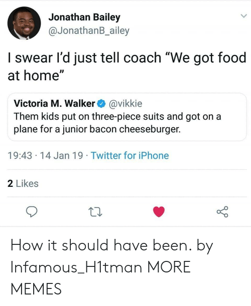 "Infamous: Jonathan Bailey  @JonathanB_ailey  I swear l'd just tell coach ""We got food  at home""  Victoria M. Walker@vikkie  Them kids put on three-piece suits and got on a  plane for a junior bacon cheeseburger.  19:43 14 Jan 19 Twitter for iPhone  2 Likes How it should have been. by Infamous_H1tman MORE MEMES"