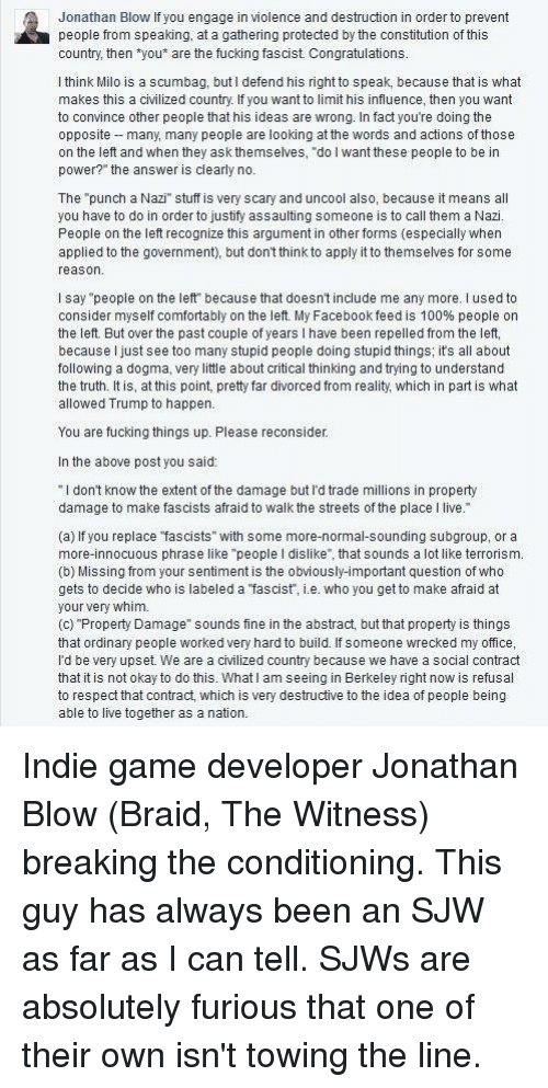 """Anaconda, Facebook, and Fucking: Jonathan Blow f you engage in violence and destruction in order to prevent  people from speaking, at a gathering protected by the constitution of this  country, then  ou are the fucking fascist. Congratulations  I think Milo is a scumbag, but l defend his right to speak, because that is what  makes this a civilized country. If you want to limit his influence, then you want  to convince other people that his ideas are wrong. In fact you're doing the  opposite -many, many people are looking at the words and actions of those  on the left and when they ask themselves, do l want these people to be in  power?"""" the answer is clearly no  The """"punch a Nazi"""" stuff is very scary and uncool also, because it means all  you have to do in order to justify assaulting someone is to call them a Nazi  People on the left recognize this argument in other forms (especially when  applied to the government  but dontthink to apply it to themselves for some  reason  I say people on the left because that doesn't include me any more. used to  consider myself comfortably on the left. My Facebook feed is 100% people on  the left. But over the past couple of years l have been repelled from the left,  because I just see too many stupid people doing stupid things; its all about  following a dogma, very little about critical thinking and trying to understand  the truth. It is, at this point, pretty far divorced from reality, which in part is what  allowed Trump to happen  You are fucking things up. Please reconsider  In the above post you said  l don't know the extent of the damage but l d trade millions in property  damage to make fascists afraid to walk the streets of the place l live.  a) If you replace """"fascists  with some more-normal-sounding subgroup, or a  more innocuous phrase like """"people l dislike"""", that sounds a lot like terrorism.  (b) Missing from your sentiment is the obviously-important question of who  gets to decide who is labeled a fascist"""", i.e. wh"""