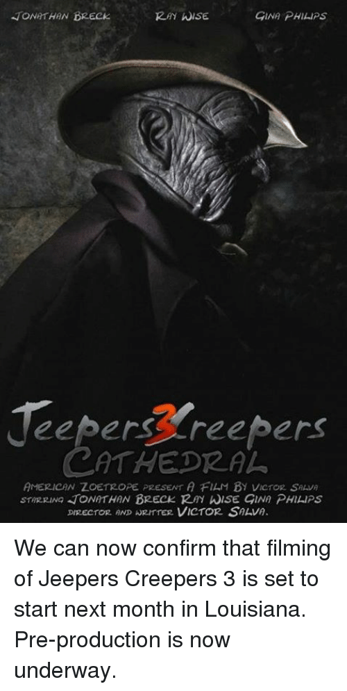 jeepers creepers: JONATHAN DRECK  ISE  GINA PHILIPS  eepers Freepers  CATHEDRAL  AMERICAN ZOETROPE PRESENT A FIAM By VicroR SALVA  sTARRING TONATHAN BRECK Rm hiSE GINA PHILIPS  DIRECTOR AND WRIT TER VICTOR SAAVA. We can now confirm that filming of Jeepers Creepers 3 is set to start next month in Louisiana. Pre-production is now underway.