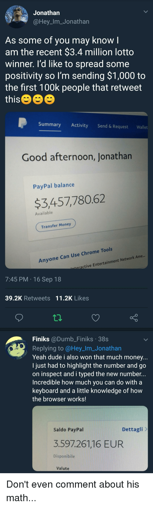 Chrome, Dude, and Dumb: Jonathan  @Hey_Im_Jonathan  As some of you may know I  am the recent $3.4 million lotto  winner. I'd like to spread some  positivity so I'm sending $1,000 to  the first 100k people that retweet  this  Summary Activity Send &Request Wallet  Good afternoon, Jonathan  PayPal balance  $3,457,780.62  Available  Transfer Money  Anyone Can Use Chrome Tools  ctive Entertainment Network Ame...  7:45 PM 16 Sep 18  39.2K Retweets 11.2K Likes  Finiks @Dumb_Finiks 38s  Replying to @Hey_Im.Jonathan  Yeah dude i also won that much money..  I just had to highlight the number and go  on inspect and i typed the new number...  Incredible how much you can do with a  keyboard and a little knowledge of how  the browser works!  Saldo PayPal  Dettagli  3.597.261,16 EUR  Disponibile  Valute