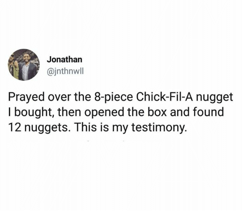 Chick-Fil-A, Dank, and 🤖: Jonathan  @jnthnwll  Prayed over the 8-piece Chick-Fil-A nugget  I bought, then opened the box and found  12 nuggets. This is my testimony.