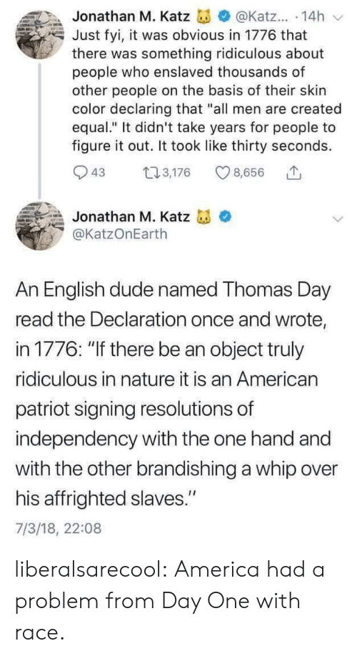 "dude: Jonathan M. Katz  @Katz... 14h  Just fyi, it was obvious in 1776 that  there was something ridiculous about  people who enslaved thousands of  other people on the basis of their skin  color declaring that ""all men are created  equal."" It didn't take years for people to  figure it out. It took like thirty seconds  3,176  43  8,656  Jonathan M. Katz  @KatzOnEarth  An English dude named Thomas Day  read the Declaration once and wrote,  in 1776: ""If there be an object truly  ridiculous in nature it is an American  patriot signing resolutions of  independency with the one hand and  with the other brandishing a whip over  his affrighted slaves.""  7/3/18, 22:08 liberalsarecool: America had a problem from Day One with race."