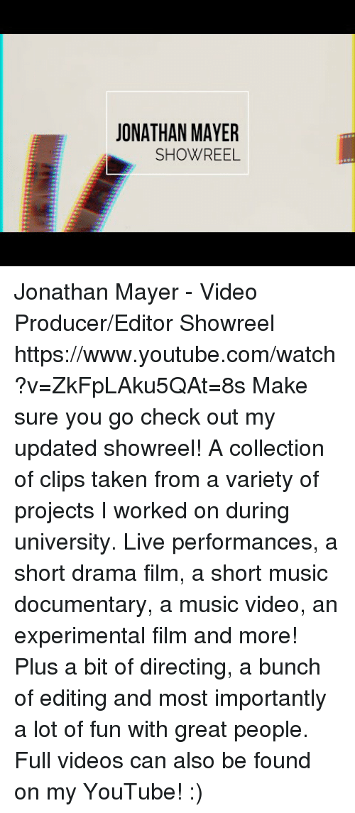 my youtube: JONATHAN MAYER  SHOWREEL Jonathan Mayer - Video Producer/Editor Showreel https://www.youtube.com/watch?v=ZkFpLAku5QAt=8s  Make sure you go check out my updated showreel!   A collection of clips taken from a variety of projects I worked on during university. Live performances, a short drama film, a short music documentary, a music video, an experimental film and more! Plus a bit of directing, a bunch of editing and most importantly a lot of fun with great people.   Full videos can also be found on my YouTube! :)