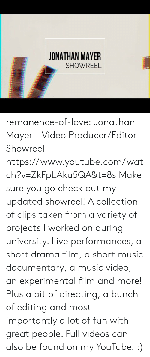 Love, Music, and Taken: JONATHAN MAYER  SHOWREEL remanence-of-love:  Jonathan Mayer - Video Producer/Editor Showreel https://www.youtube.com/watch?v=ZkFpLAku5QA&t=8s  Make sure you go check out my updated showreel!   A collection of clips taken from a variety of projects I worked on during university. Live performances, a short drama film, a short music documentary, a music video, an experimental film and more! Plus a bit of directing, a bunch of editing and most importantly a lot of fun with great people.   Full videos can also be found on my YouTube! :)