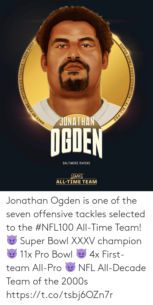 Baltimore Ravens: JONATHAN  NGDEN  BALTIMORE RAVENS  ALL-TIME TEAM  HALL OF FAME - OFFENSIVE TACKLE 1996-2007  SUPER BOWL XXXV CHAMPION • 4x ALL-PRO Jonathan Ogden is one of the seven offensive tackles selected to the #NFL100 All-Time Team!  😈 Super Bowl XXXV champion 😈 11x Pro Bowl 😈 4x First-team All-Pro 😈 NFL All-Decade Team of the 2000s https://t.co/tsbj6OZn7r