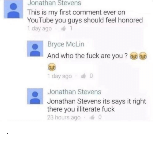 who the fuck: Jonathan Stevens  This is my first comment ever on  YouTube you guys should feel honored  1 day ago  Bryce McLin  And who the fuck are you?  1 day ago 0  Jonathan Stevens  Jonathan Stevens its says it right  there you illiterate fuck  23 hours ago  0 .