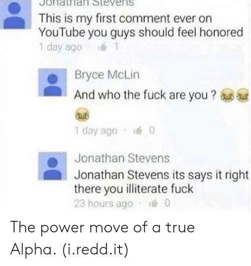 True, youtube.com, and Fuck: Jonathat Stevens  This is my first comment ever on  YouTube you guys should feel honored  1 day ago  Bryce McLin  And who the fuck are you?  1 day ago  Jonathan Stevens  Jonathan Stevens its says it right  there you illiterate fuck  23 hours ago 0 The power move of a true Alpha. (i.redd.it)