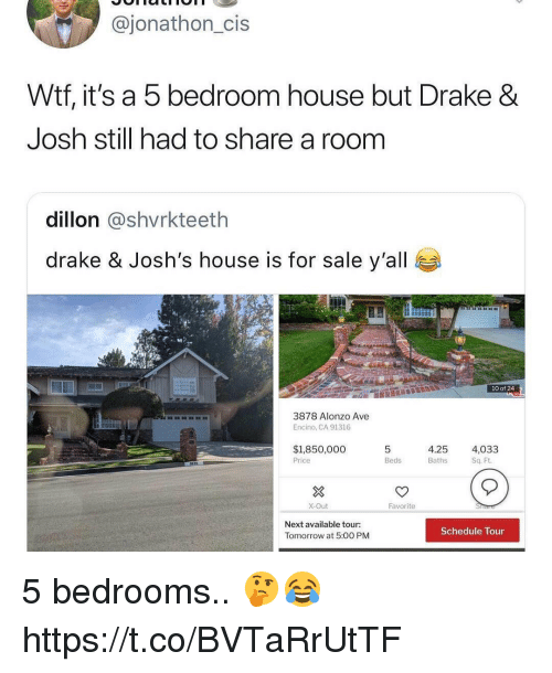 Drake, Drake & Josh, and Wtf: @jonathon_cis  Wtf, it's a 5 bedroom house but Drake &  Josh still had to share a room  dillon @shvrkteeth  drake & Josh's house is for sale y'all  10 of 24  3878 Alonzo Ave  Encino, CA 91316  $1,850,000  Price  4.25 4,033  Beds  Baths  Sq. Ft.  X-Out  Favorite  Next available tour:  Tomorrow at 5:00 PM  Schedule Tour 5 bedrooms.. 🤔😂 https://t.co/BVTaRrUtTF