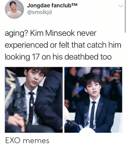 Memes, Never, and Exo: Jongdae fanclubTM  @smolkjd  aging? Kim Minseok never  experienced or felt that catch him  looking 17 on his deathbed too EXO memes