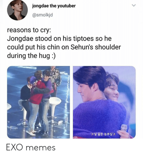 Memes, Exo, and Youtuber: jongdae the youtuber  @smolkjd  reasons to cry:  Jongdae stood on his tiptoes so he  could put his chin on Sehun's shoulder  during the hug:)  널 닮은 눈부심 EXO memes