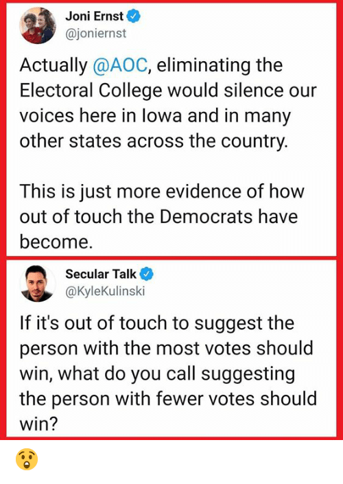 aoc: Joni Ernst  @joniernst  Actually @AOC, eliminating the  Electoral College would silence our  voices here in lowa and in many  other states across the country.  This is just more evidence of how  out of touch the Democrats have  become.  Secular Talk  @KyleKulinski  If it's out of touch to suggest the  person with the most votes should  win, what do you call suggesting  the person with fewer votes should  win? 😲