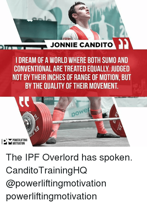 sumo: JONNIE CANDITO  I DREAM OF A WORLD WHERE BOTH SUMO AND  CONVENTIONAL ARE TREATED EQUALLY. JUDGED  NOT BY THEIR INCHES OF RANGE OF MOTION, BUT  BY THE QUALITY OF THEIR MOVEMENT.  we  po  ▼POWERLIFTING  MOTIVATION The IPF Overlord has spoken. CanditoTrainingHQ @powerliftingmotivation powerliftingmotivation