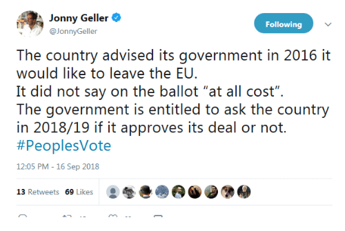 "Government, Ask, and Following: Jonny Geller  @JonnyGeller  Following  The country advised its government in 2016 it  would like to leave the EU.  It did not say on the ballot ""at all cost"".  The: governrment is eniiiled o ask ihe counry  in 2018/19 if it approves its deal or not.  #PeoplesVote  12:05 PM -16 Sep 2018  13 Retweets 69 Likes"