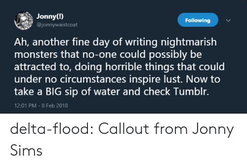 Tumblr, Blog, and Delta: Jonny(!)  @jonnywaistcoat  Following  Ah, another fine day of writing nightmarish  monsters that no-one could possibly be  attracted to, doing horrible things that could  under no circumstances inspire lust. Now to  take a BIG sip of water and check Tumblr.  12:01 PM-8 Feb 2018 delta-flood:  Callout from Jonny Sims
