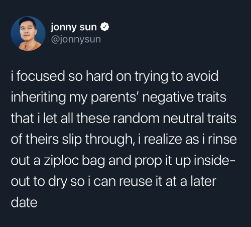 Inside Out, Parents, and Date: jonny sun  @jonnysun  i focused so hard on trying to avoid  inheriting my parents' negative traits  that i let all these random neutral traits  of theirs slip through, i realize as i rinse  out a ziploc bag and prop it up inside-  out to dry so i can reuse it at a later  date